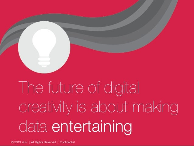 © 2013 Zuni   All Rights Reserved   Confidential The future of digital creativity is about making data entertaining
