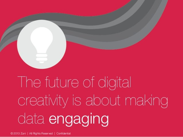 © 2013 Zuni   All Rights Reserved   Confidential The future of digital creativity is about making data engaging