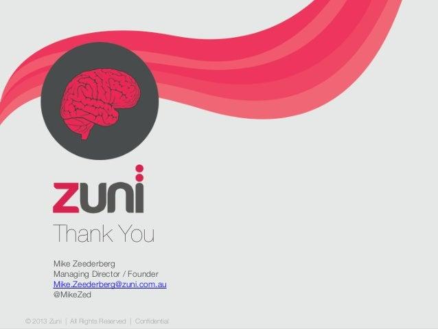 © 2013 Zuni   All Rights Reserved   Confidential Thank You Mike Zeederberg Managing Director / Founder Mike.Zeederberg@zun...