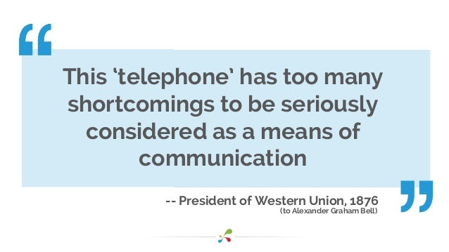 -- President of Western Union, 1876 (to Alexander Graham Bell) This 'telephone' has too many shortcomings to be seriously ...