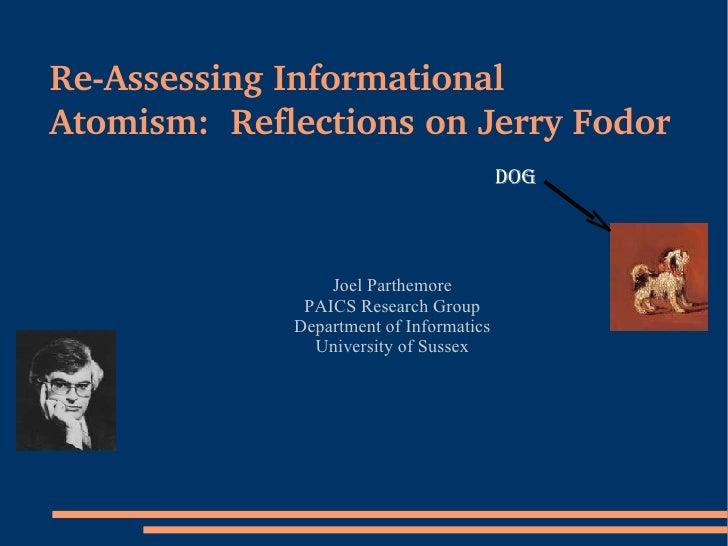 Re-Assessing Informational Atomism:  Reflections on Jerry Fodor <ul><ul><li>Joel Parthemore </li></ul></ul><ul><ul><li>PAI...