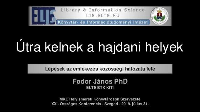Útra kelnek a hajdani helyek Fodor János PhD ELTE BTK KITI MKE Helyismereti Könyvtárosok Szervezete XXI. Országos Konferen...