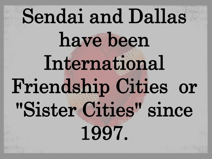 "Sendai and Dallas have been International Friendship Cities  or ""Sister Cities"" since 1997. <br />"