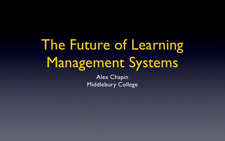 The Future of Learning  Management Systems           Alex Chapin        Middlebury College