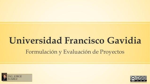 Universidad Francisco Gavidia Formulación y Evaluación de Proyectos ING. JORGE JUÁREZ