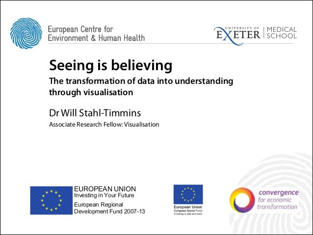 Seeing is believing The transformation of data into understanding through visualisation !  Dr Will Stahl-Timmins Associate...