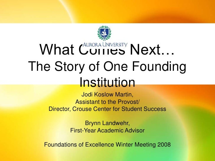 What Comes Next…The Story of One Founding Institution<br />Jodi Koslow Martin, <br />Assistant to the Provost/<br />Direct...