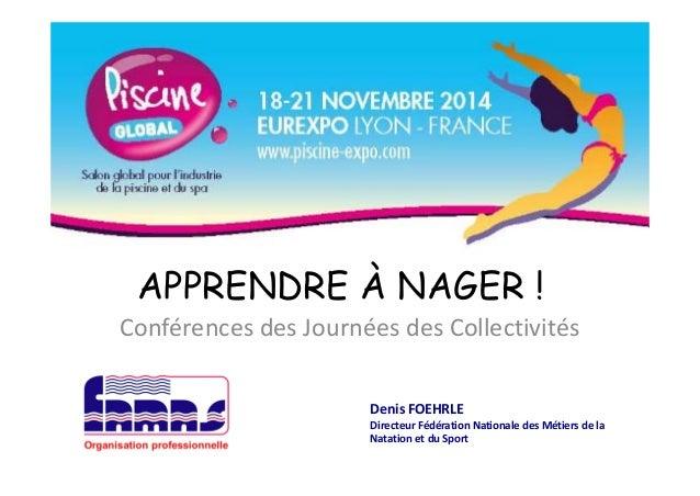 APPRENDRE À NAGER ! Conférences des Journées des Collectivités Denis FOEHRLE Directeur Fédération Nationale des Métiers de...