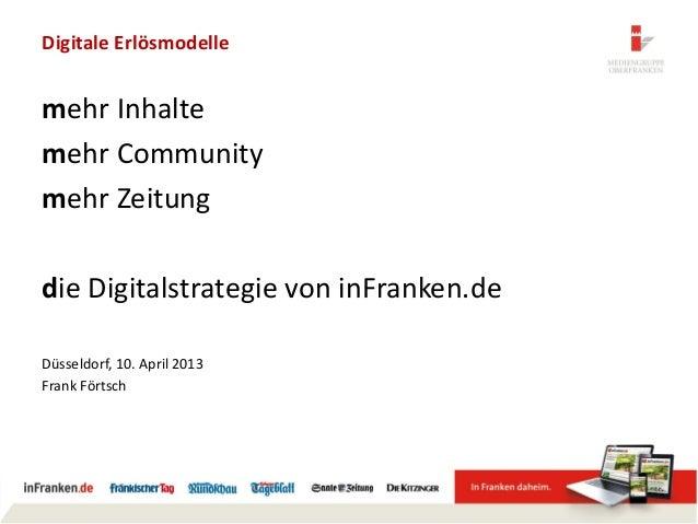 Digitale Erlösmodellemehr Inhaltemehr Communitymehr Zeitungdie Digitalstrategie von inFranken.deDüsseldorf, 10. April 2013...