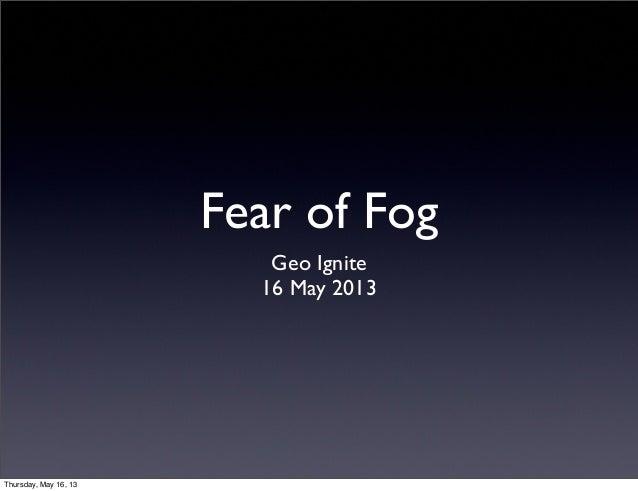Fear of FogGeo Ignite16 May 2013Thursday, May 16, 13