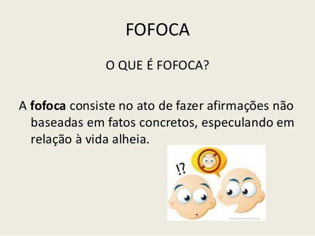 FOFOCAO QUE É FOFOCA?A fofoca consiste no ato de fazer afirmações nãobaseadas em fatos concretos, especulando emrelação à ...