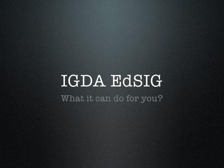 IGDA EdSIG <ul><li>What it can do for you? </li></ul>