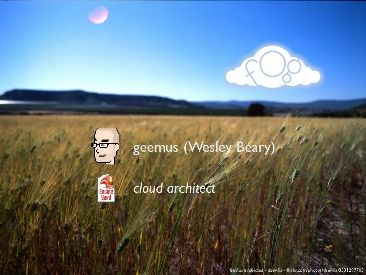 geemus (Wesley Beary)cloud architect                  field, sun reflected - dsevilla - flickr.com/photos/dsevilla/3531297705