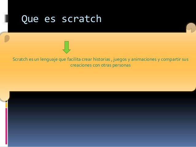 Scratch es un lenguaje que facilita crear historias , juegos y animaciones y compartir suscreaciones con otras personasQue...