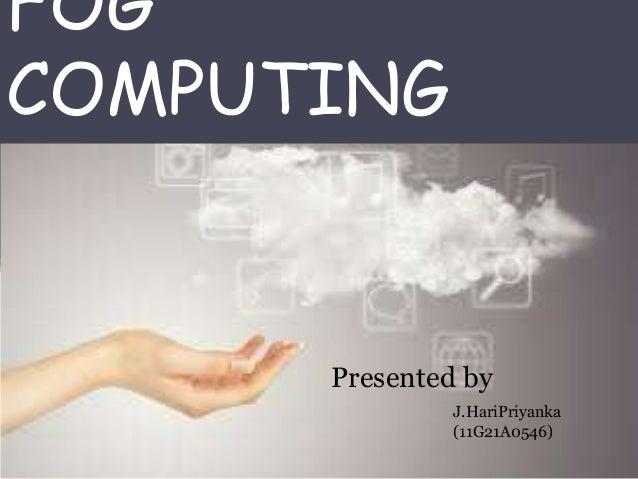 FOG COMPUTING J.HariPriyanka (11G21A0546) Presented by