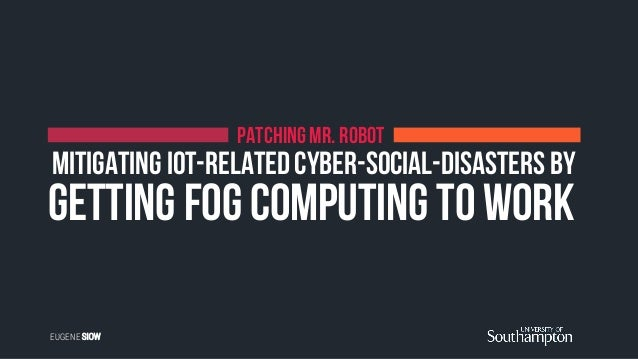 getting Fog Computing to work PATCHING MR. ROBOT Mitigating IoT-related Cyber-Social-Disasters by EUGENE SIOW