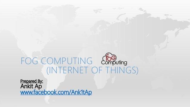 Prepared By: Ankit Ap www.facebook.com/Ank1tAp FOG COMPUTING (INTERNET OF THINGS)
