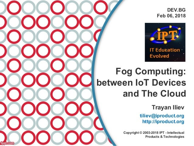 DEV.BG Feb 06, 2018 Fog Computing: between IoT Devices and The Cloud Trayan Iliev tiliev@iproduct.org http://iproduct.org ...