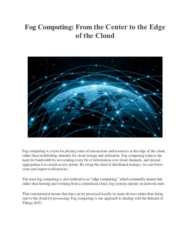 Fog Computing: From the Center to the Edge  of the Cloud  Fog computing is a term for placing some of transactions and res...