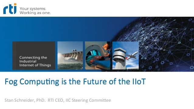 Fog	   Compu)ng	   is	   the	   Future	   of	   the	   IIoT	    Stan	   Schneider,	   PhD.	   	   RTI	   CEO,	   IIC	   St...
