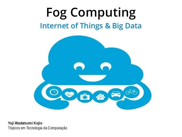 Fog Computing Internet of Things & Big Data Yoji Wadatsumi Kojio Tópicos em Tecnologia da Computação