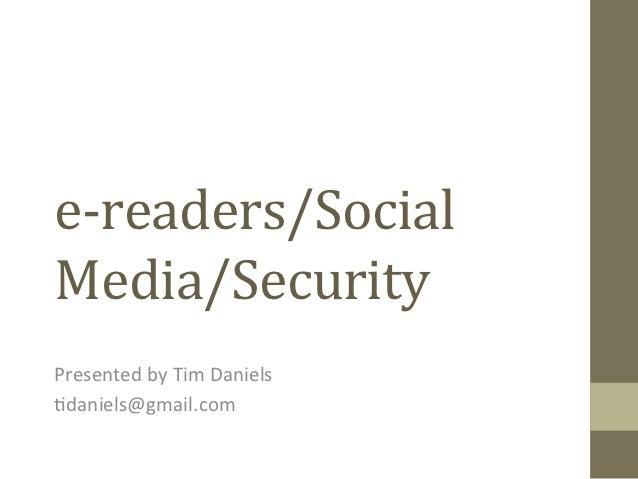 e-‐readers/Social Media/Security Presented by Tim Daniels  1daniels@gmail.com