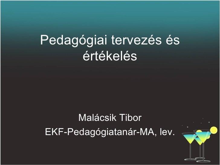 Pedagógiai tervezés és értékelés <ul><li>Malácsik Tibor </li></ul><ul><li>EKF-Pedagógiatanár-MA, lev. </li></ul>