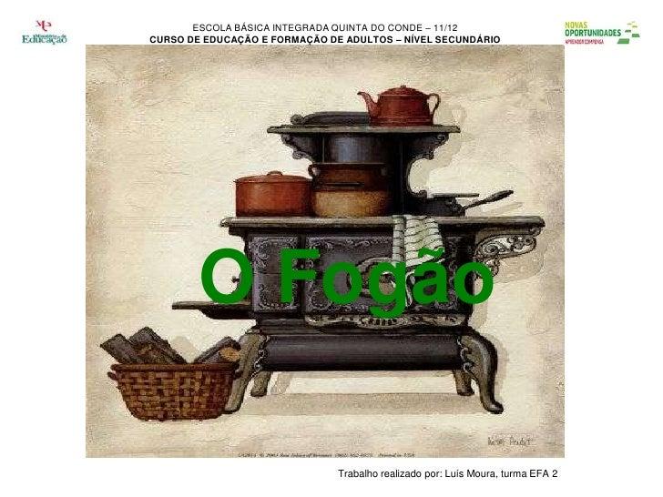 ESCOLA BÁSICA INTEGRADA QUINTA DO CONDE – 11/12CURSO DE EDUCAÇÃO E FORMAÇÃO DE ADULTOS – NÍVEL SECUNDÁRIO        O Fogão  ...