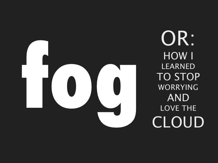 OR:fog       HOW I      LEARNED      TO STOP      WORRYING       AND      LOVE THE      CLOUD