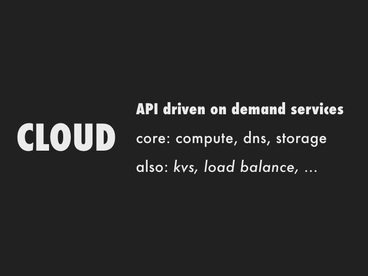 API driven on demand servicesCLOUD   core: compute, dns, storage        also: kvs, load balance, ...