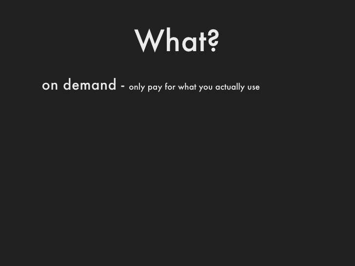What?on demand -       pay for only what you actually useflexible -   add and remove resources in minutes (instead of weeks)