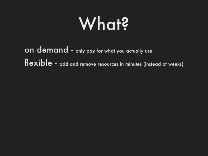 What?on demand -       pay for only what you actually useflexible -   add and remove resources in minutes (instead of weeks...