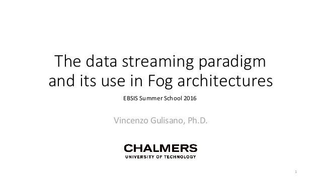 Thedatastreamingparadigm anditsuseinFogarchitectures VincenzoGulisano,Ph.D. EBSISSummerSchool2016 1