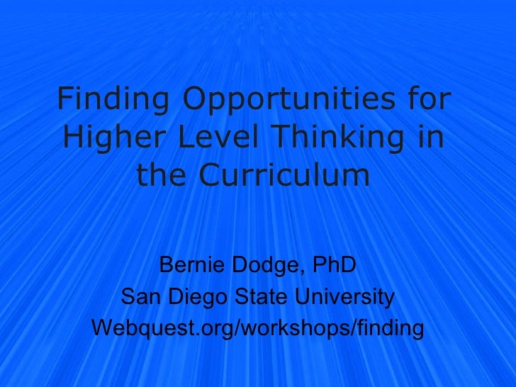 Finding Opportunities for Higher Level Thinking in the Curriculum Bernie Dodge, PhD San Diego State University Webquest.or...