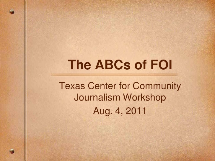 The ABCs of FOI<br />Texas Center for Community Journalism Workshop<br />Aug. 4, 2011<br />