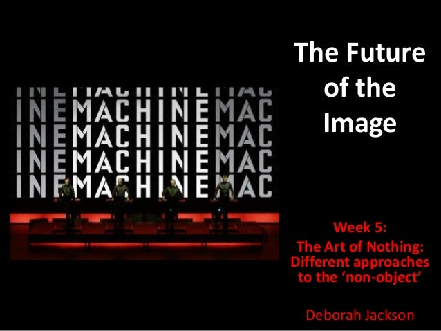 The Future  of the  Image       Week 5: The Art of Nothing:Different approaches to the 'non-object'  Deborah Jackson
