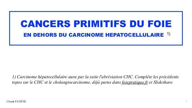 Claude EUGÈNE CANCERS PRIMITIFS DU FOIE   EN DEHORS DU CARCINOME HEPATOCELLULAIRE 1) 1) Carcinome hépatocellulaire aura pa...