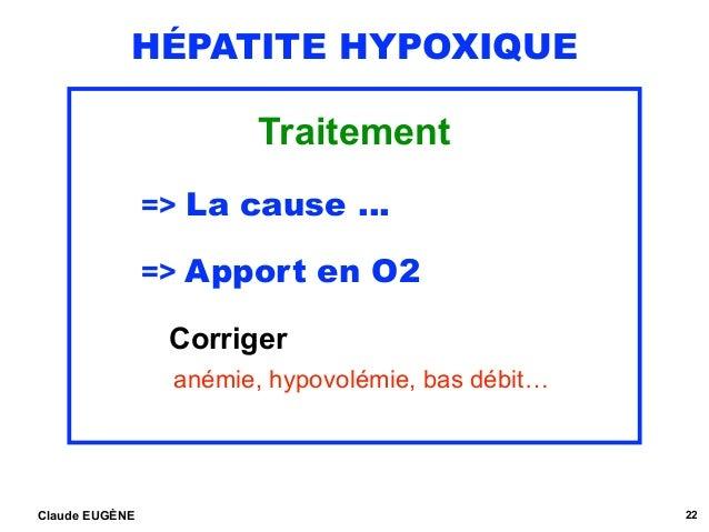 HÉPATITE HYPOXIQUE Traitement => La cause …  => Apport en O2  Corriger  anémie, hypovolémie, bas débit… Claude EUGÈNE 22
