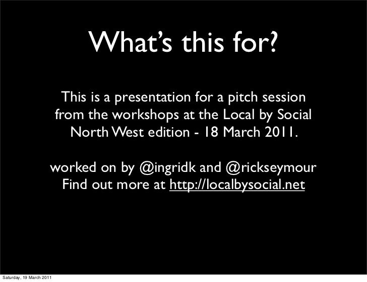 What's this for?                           This is a presentation for a pitch session                          from the wo...