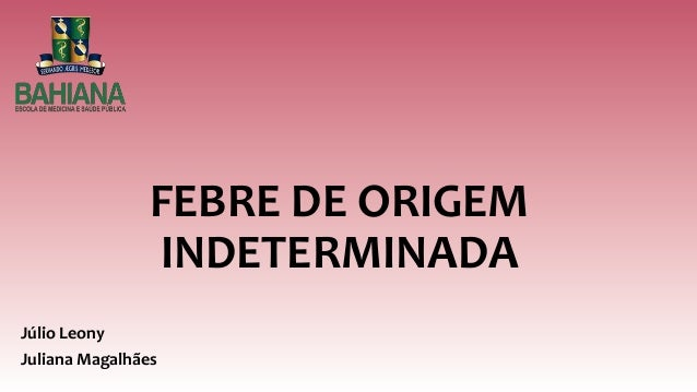 FEBRE DE ORIGEM INDETERMINADA Júlio Leony Juliana Magalhães