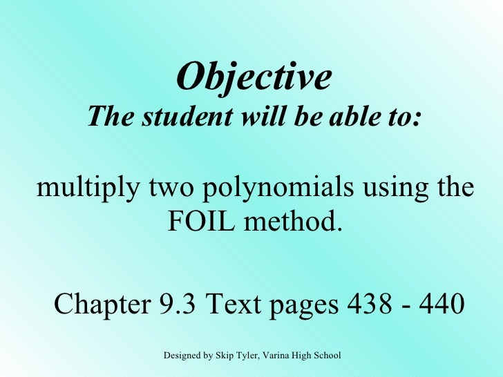 Objective The student will be able to: multiply two polynomials using the FOIL method. Chapter 9.3 Text pages 438 - 440 De...