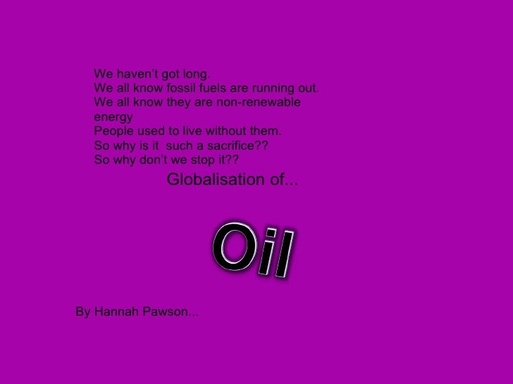 Globalisation of... By Hannah Pawson... We haven't got long. We all know fossil fuels are running out. We all know they ar...