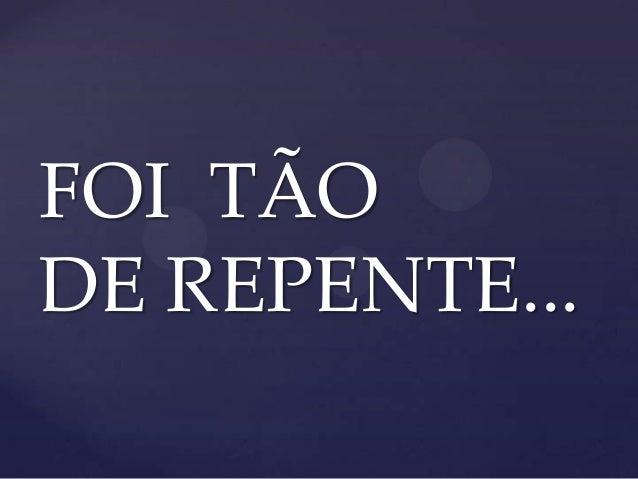 FOI TÃO DE REPENTE...