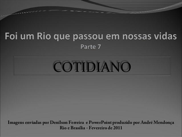COTIDIANO Imagens enviadas por Denílson Ferreira e PowerPoint produzido por André Mendonça Rio e Brasília - Fevereiro de 2...