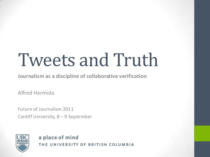 Tweets and TruthJournalism as a discipline of collaborative verificationAlfred HermidaFuture of Journalism 2011Cardiff Uni...