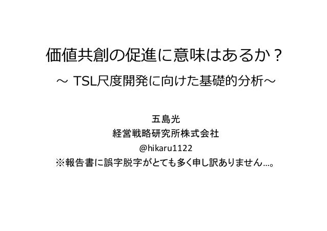 価値共創の促進に意味はあるか? 〜 TSL尺度開発に向けた基礎的分析〜 五島光 経営戦略研究所株式会社 @hikaru1122 ※報告書に誤字脱字がとても多く申し訳ありません…。