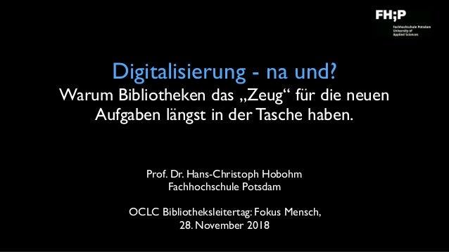 """Digitalisierung - na und? Warum Bibliotheken das """"Zeug"""" für die neuen Aufgaben längst in der Tasche haben. Prof. Dr. Hans-..."""