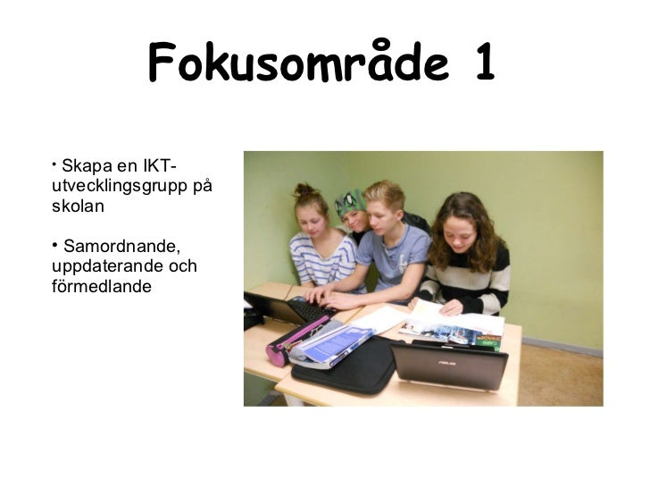 Fokusområde 1 <ul><li>Skapa en IKT-utvecklingsgrupp på skolan </li></ul><ul><li>Samordnande, uppdaterande och förmedlande ...
