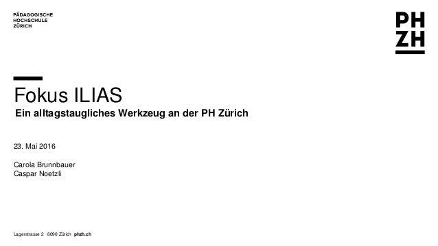 Lagerstrasse 2 8090 Zürich phzh.ch Fokus ILIAS Ein alltagstaugliches Werkzeug an der PH Zürich 23. Mai 2016 Carola Brunnba...