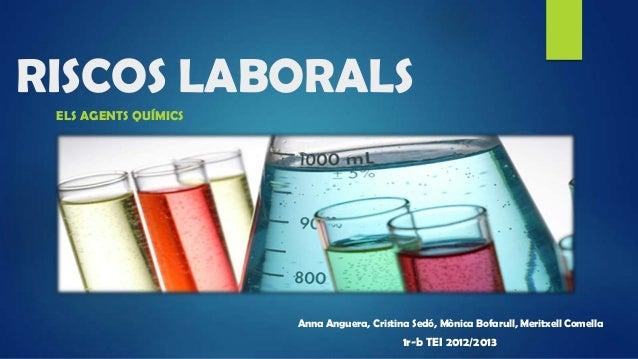 RISCOS LABORALSELS AGENTS QUÍMICSAnna Anguera, Cristina Sedó, Mònica Bofarull, Meritxell Comella1r-b TEI 2012/2013